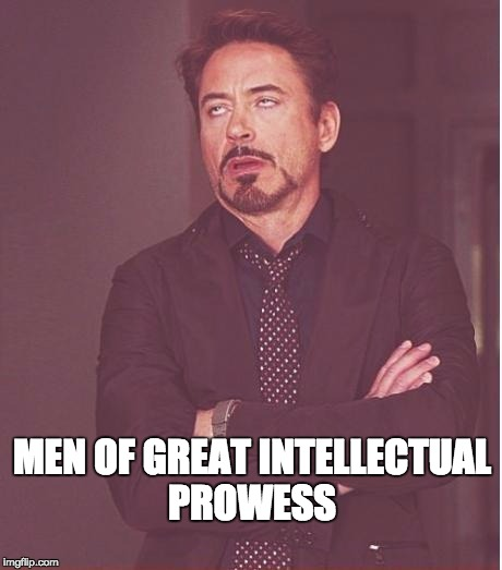 Face You Make Robert Downey Jr Meme | MEN OF GREAT INTELLECTUAL PROWESS | image tagged in memes,face you make robert downey jr | made w/ Imgflip meme maker