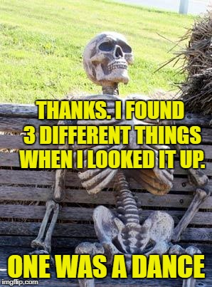 Waiting Skeleton Meme | THANKS. I FOUND 3 DIFFERENT THINGS WHEN I LOOKED IT UP. ONE WAS A DANCE | image tagged in memes,waiting skeleton | made w/ Imgflip meme maker