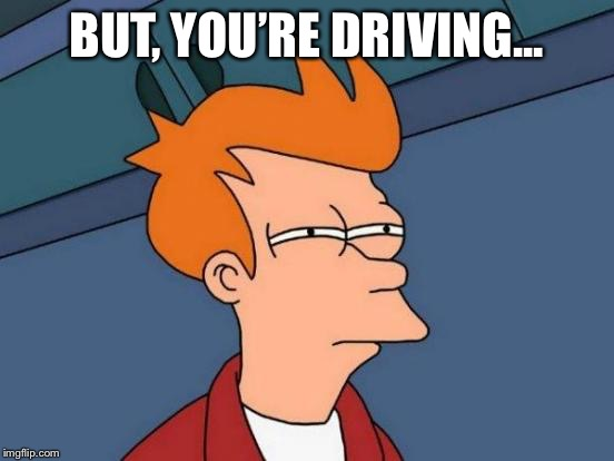 Futurama Fry Meme | BUT, YOU'RE DRIVING... | image tagged in memes,futurama fry | made w/ Imgflip meme maker