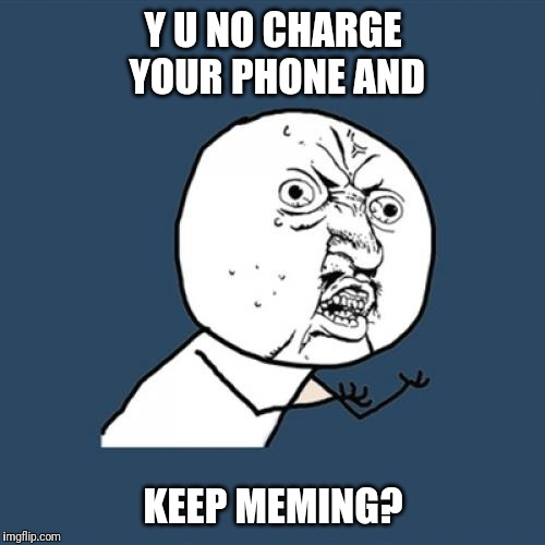 Y U No Meme | Y U NO CHARGE YOUR PHONE AND KEEP MEMING? | image tagged in memes,y u no | made w/ Imgflip meme maker