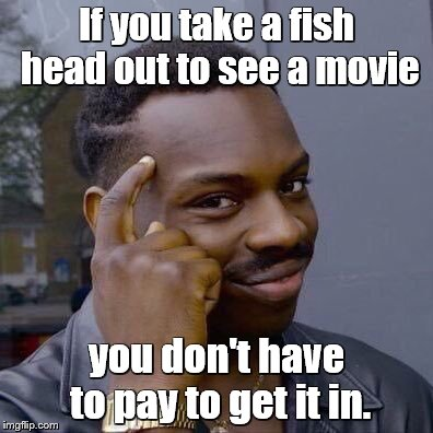Fish heads, fish heads, roly poly fish heads ... | If you take a fish head out to see a movie you don't have to pay to get it in. | image tagged in memes,roll safe think about it,song lyrics,thinking black guy,movies,fish | made w/ Imgflip meme maker
