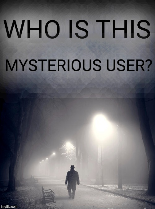 WHO IS THIS MYSTERIOUS USER? | made w/ Imgflip meme maker