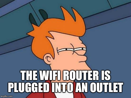 Futurama Fry Meme | THE WIFI ROUTER IS PLUGGED INTO AN OUTLET | image tagged in memes,futurama fry | made w/ Imgflip meme maker
