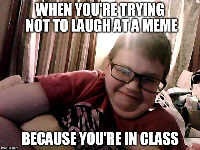 WHEN YOU'RE TRYING NOT TO LAUGH AT A MEME BECAUSE YOU'RE IN CLASS | image tagged in retarded kid | made w/ Imgflip meme maker
