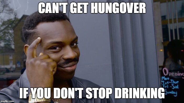 Roll Safe Think About It Meme | CAN'T GET HUNGOVER IF YOU DON'T STOP DRINKING | image tagged in memes,roll safe think about it | made w/ Imgflip meme maker