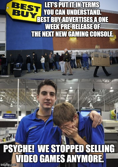 LET'S PUT IT IN TERMS YOU CAN UNDERSTAND. BEST BUY ADVERTISES A ONE WEEK PRE-RELEASE OF THE NEXT NEW GAMING CONSOLE. PSYCHE!  WE STOPPED SEL | made w/ Imgflip meme maker