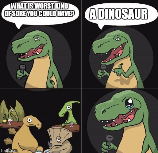 Jokes by T-Rex | WHAT IS WORST KIND OF SORE YOU COULD HAVE? A DINOSAUR | image tagged in stand up t rex fail,memes | made w/ Imgflip meme maker