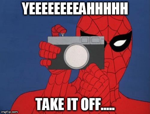 Spiderman Camera | YEEEEEEEEAHHHHH TAKE IT OFF..... | image tagged in memes,spiderman camera,spiderman | made w/ Imgflip meme maker
