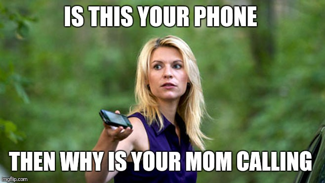 Homeland Carrie phone | IS THIS YOUR PHONE THEN WHY IS YOUR MOM CALLING | image tagged in homeland carrie phone | made w/ Imgflip meme maker