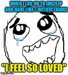 "Happy Guy Rage Face Meme | WHEN I LOG ON TO IMGFLIP AND HAVE LIKE 7 NOTIFICTAIONS ""I FEEL SO LOVED"" 