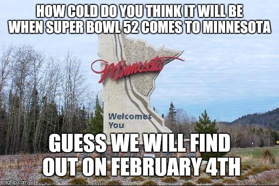HOW COLD DO YOU THINK IT WILL BE WHEN SUPER BOWL 52 COMES TO MINNESOTA GUESS WE WILL FIND OUT ON FEBRUARY 4TH | image tagged in minnesota | made w/ Imgflip meme maker