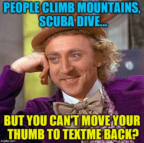 Creepy Condescending Wonka Meme | PEOPLE CLIMB MOUNTAINS, SCUBA DIVE... BUT YOU CAN'T MOVE YOUR THUMB TO TEXTME BACK? | image tagged in memes,creepy condescending wonka | made w/ Imgflip meme maker