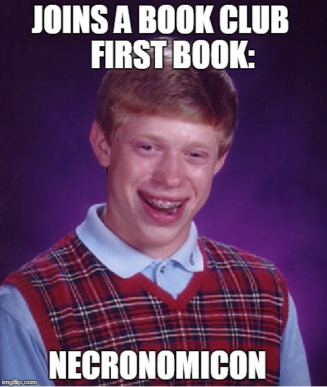 Bad Luck Brian book club | JOINS A BOOK CLUB    FIRST BOOK: NECRONOMICON | image tagged in memes,bad luck brian,book club,necronomicon | made w/ Imgflip meme maker
