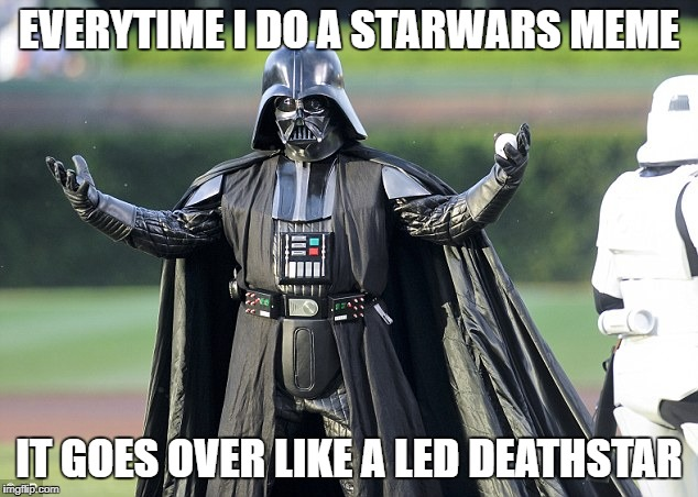 EVERYTIME I DO A STARWARS MEME IT GOES OVER LIKE A LED DEATHSTAR | made w/ Imgflip meme maker
