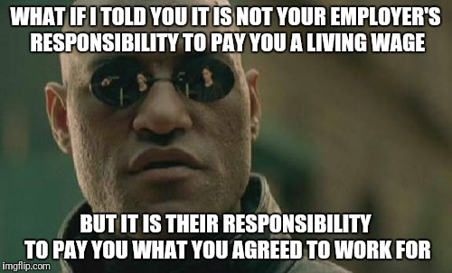 Matrix Morpheus | WHAT IF I TOLD YOU IT IS NOT YOUR EMPLOYER'S RESPONSIBILITY TO PAY YOU A LIVING WAGE BUT IT IS THEIR RESPONSIBILITY TO PAY YOU WHAT YOU AGRE | image tagged in memes,matrix morpheus | made w/ Imgflip meme maker