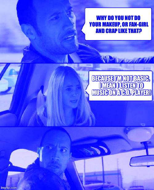 The Rock Driving Meme | WHY DO YOU NOT DO YOUR MAKEUP, OR FAN-GIRL AND CRAP LIKE THAT? BECAUSE I'M NOT BASIC, I MEAN I LISTEN TO MUSIC ON A C.D. PLAYER! | image tagged in memes,the rock driving | made w/ Imgflip meme maker