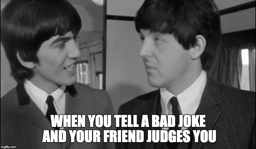 I'm probably George more often than Paul... | WHEN YOU TELL A BAD JOKE AND YOUR FRIEND JUDGES YOU | image tagged in memes,beatles | made w/ Imgflip meme maker