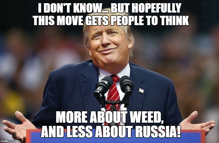 Weed! | I DON'T KNOW... BUT HOPEFULLY THIS MOVE GETS PEOPLE TO THINK MORE ABOUT WEED, AND LESS ABOUT RUSSIA! | image tagged in political meme | made w/ Imgflip meme maker