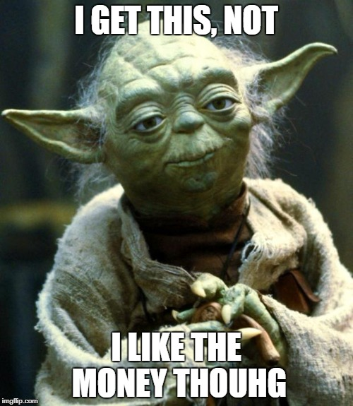 Star Wars Yoda Meme | I GET THIS, NOT I LIKE THE MONEY THOUHG | image tagged in memes,star wars yoda | made w/ Imgflip meme maker