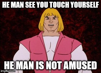 "He-man says ""knock that crap off"" 