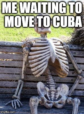 Waiting Skeleton Meme | ME WAITING TO MOVE TO CUBA | image tagged in memes,waiting skeleton | made w/ Imgflip meme maker