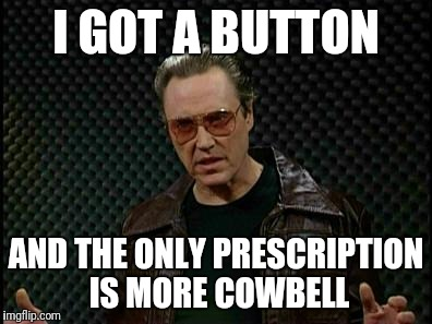 Needs More Cowbell | I GOT A BUTTON AND THE ONLY PRESCRIPTION IS MORE COWBELL | image tagged in needs more cowbell | made w/ Imgflip meme maker