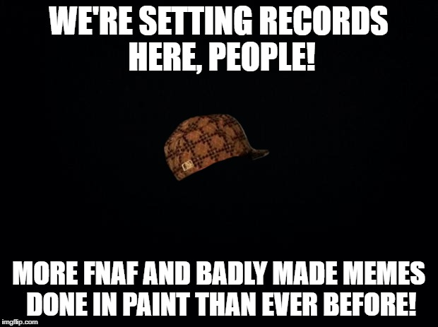 Don't even mention that annoying black background! | WE'RE SETTING RECORDS HERE, PEOPLE! MORE FNAF AND BADLY MADE MEMES DONE IN PAINT THAN EVER BEFORE! | image tagged in black background,scumbag,memes,funny,rant,paint | made w/ Imgflip meme maker