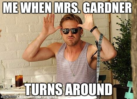Ryan Gosling Funny Face | ME WHEN MRS. GARDNER TURNS AROUND | image tagged in ryan gosling funny face | made w/ Imgflip meme maker