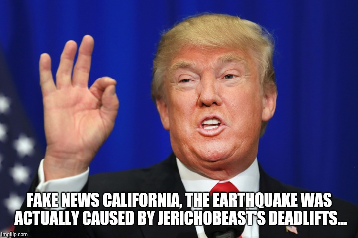 Trumpquakes | FAKE NEWS CALIFORNIA, THE EARTHQUAKE WAS ACTUALLY CAUSED BY JERICHOBEAST'S DEADLIFTS... | image tagged in gym,trump,earthquake | made w/ Imgflip meme maker