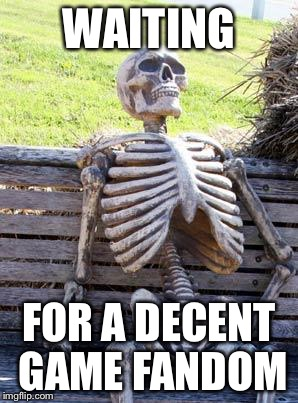 Waiting Skeleton Meme | WAITING FOR A DECENT GAME FANDOM | image tagged in memes,waiting skeleton | made w/ Imgflip meme maker