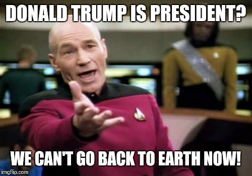 Picard Wtf Meme | DONALD TRUMP IS PRESIDENT? WE CAN'T GO BACK TO EARTH NOW! | image tagged in memes,picard wtf | made w/ Imgflip meme maker