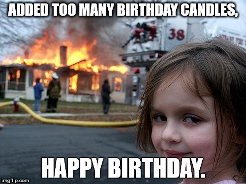 Disaster Girl Meme | ADDED TOO MANY BIRTHDAY CANDLES, HAPPY BIRTHDAY. | image tagged in memes,disaster girl | made w/ Imgflip meme maker