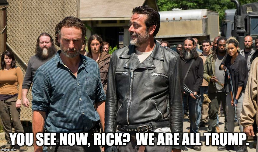YOU SEE NOW, RICK?  WE ARE ALL TRUMP. | image tagged in rick grimes,negan,trump | made w/ Imgflip meme maker