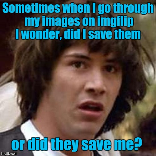 Conspiracy Keanu Meme | Sometimes when I go through my images on imgflip I wonder, did I save them or did they save me? | image tagged in memes,conspiracy keanu | made w/ Imgflip meme maker
