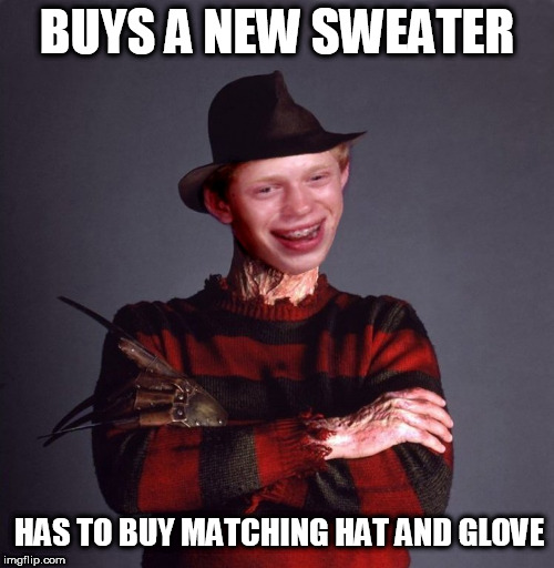 BUYS A NEW SWEATER HAS TO BUY MATCHING HAT AND GLOVE | image tagged in bad luck brian,bad luck,brian,freddy kruger,freddy,nightmare on elm street | made w/ Imgflip meme maker