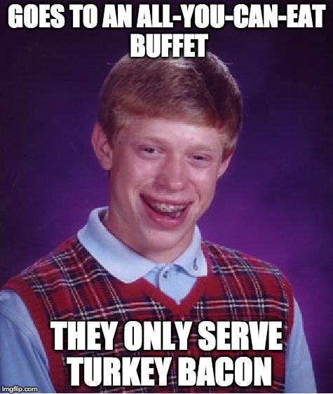 And egg whites. | GOES TO AN ALL-YOU-CAN-EAT BUFFET THEY ONLY SERVE TURKEY BACON | image tagged in memes,bad luck brian,all you can eat,bacon | made w/ Imgflip meme maker