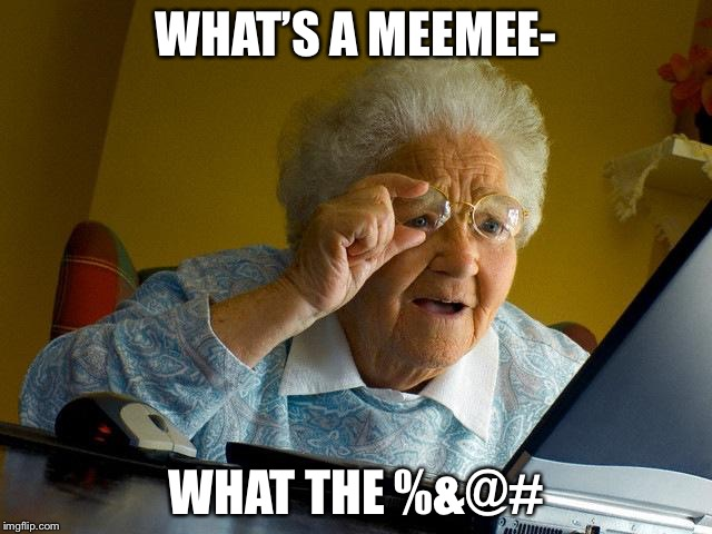 You've reached a point of no return | WHAT'S A MEEMEE- WHAT THE %&@# | image tagged in memes,grandma finds the internet | made w/ Imgflip meme maker