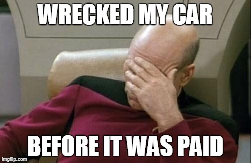 Captain Picard Facepalm Meme | WRECKED MY CAR BEFORE IT WAS PAID | image tagged in memes,captain picard facepalm | made w/ Imgflip meme maker