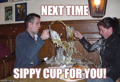 Looks like a bad luck Brian date. | NEXT TIME SIPPY CUP FOR YOU! | image tagged in memes,beer | made w/ Imgflip meme maker