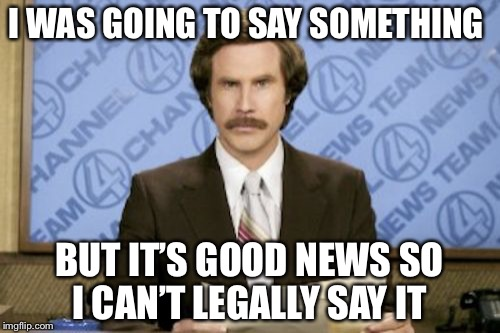 Ron Burgundy Meme | I WAS GOING TO SAY SOMETHING BUT IT'S GOOD NEWS SO I CAN'T LEGALLY SAY IT | image tagged in memes,ron burgundy | made w/ Imgflip meme maker