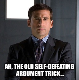AH, THE OLD SELF-DEFEATING ARGUMENT TRICK... | made w/ Imgflip meme maker
