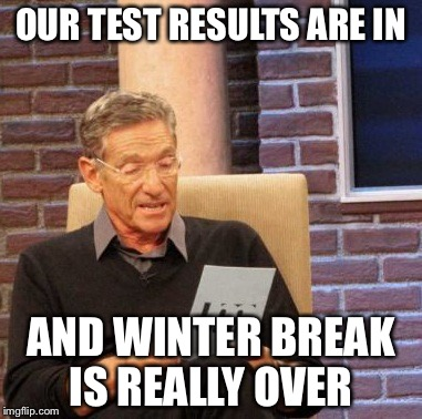 Maury Lie Detector Meme | OUR TEST RESULTS ARE IN AND WINTER BREAK IS REALLY OVER | image tagged in memes,maury lie detector | made w/ Imgflip meme maker