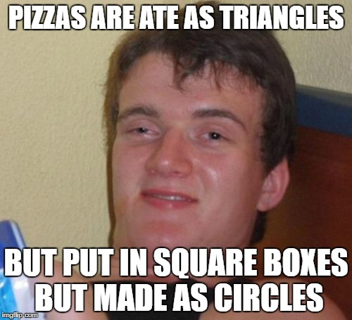 10 Guy Meme | PIZZAS ARE ATE AS TRIANGLES BUT PUT IN SQUARE BOXES BUT MADE AS CIRCLES | image tagged in memes,10 guy | made w/ Imgflip meme maker