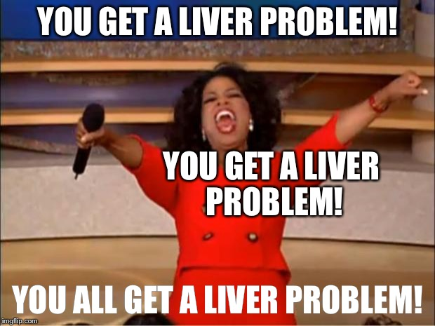Oprah You Get A Meme | YOU GET A LIVER PROBLEM! YOU ALL GET A LIVER PROBLEM! YOU GET A LIVER PROBLEM! | image tagged in memes,oprah you get a | made w/ Imgflip meme maker