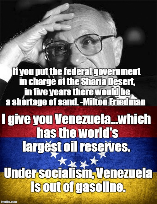 Socialism: 1) economic/political theory advocating governmental administration of the means of production/distribution of goods | If you put the federal government in charge of the Sharia Desert, in five years there would be a shortage of sand. -Milton Friedman Under so | image tagged in milton friedman,venezuela,federal government,socialism,free market,memes | made w/ Imgflip meme maker