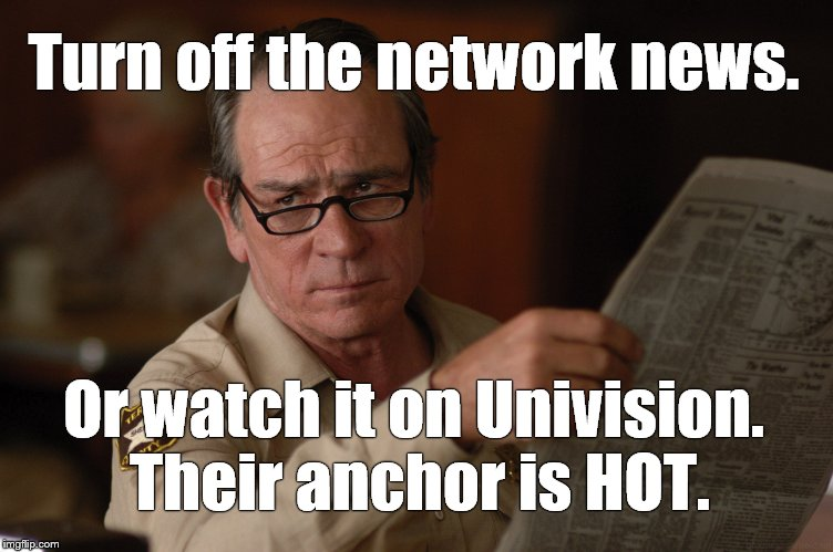 say what? | Turn off the network news. Or watch it on Univision. Their anchor is HOT. | image tagged in say what | made w/ Imgflip meme maker