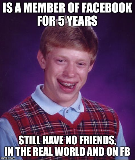 #Friendless | IS A MEMBER OF FACEBOOK FOR 5 YEARS STILL HAVE NO FRIENDS, IN THE REAL WORLD AND ON FB | image tagged in memes,bad luck brian | made w/ Imgflip meme maker