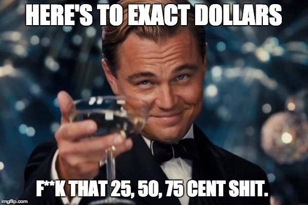 Going to movie theaters and hating all the prices like | HERE'S TO EXACT DOLLARS F**K THAT 25, 50, 75 CENT SHIT. | image tagged in memes,leonardo dicaprio cheers,money,funny,first world problems,movie theaters | made w/ Imgflip meme maker