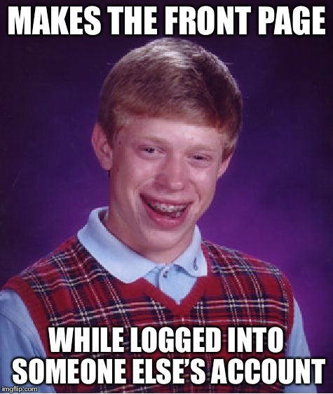 Bad Luck Brian Meme | MAKES THE FRONT PAGE WHILE LOGGED INTO SOMEONE ELSE'S ACCOUNT | image tagged in memes,bad luck brian | made w/ Imgflip meme maker