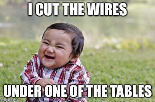Evil Toddler Meme | I CUT THE WIRES UNDER ONE OF THE TABLES | image tagged in memes,evil toddler | made w/ Imgflip meme maker